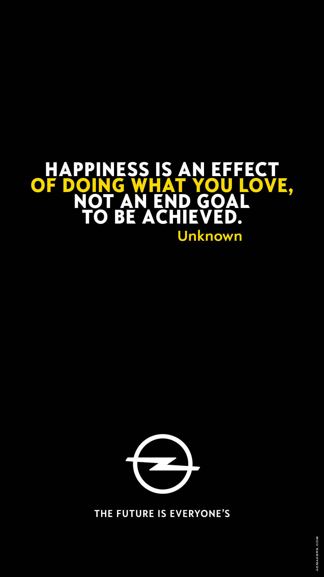 Happiness is an effect of doing what you love, not an end goal to be achieved.