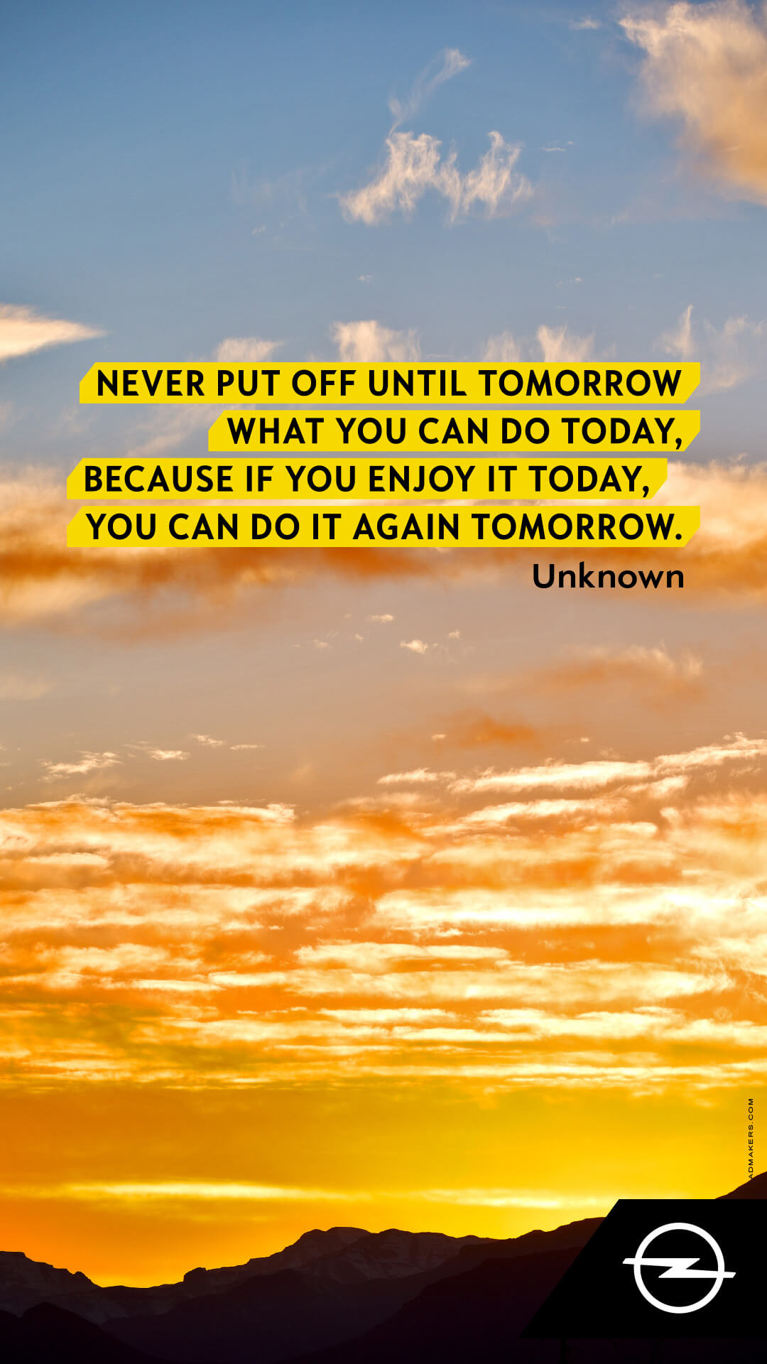 Never put off until tomorrow what you can do today, because if you enjoy it today, you can do it again tomorrow.